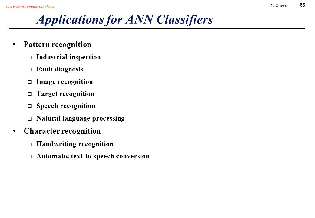 66 L. Orseau Les réseaux connexionnistes Applications for ANN Classifiers Pattern recognition Industrial inspection Fault diagnosis Image recognition