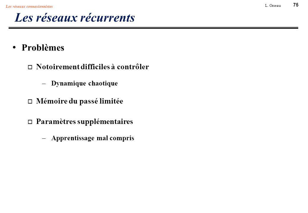 75 L. Orseau Les réseaux connexionnistes Les réseaux récurrents Problèmes Notoirement difficiles à contrôler –Dynamique chaotique Mémoire du passé lim