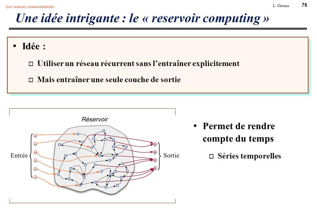 76 L. Orseau Les réseaux connexionnistes Une idée intrigante : le « reservoir computing » Idée : Utiliser un réseau récurrent sans lentraîner explicit