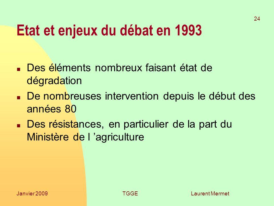 Laurent Mermet 24 Janvier 2009TGGE Etat et enjeux du débat en 1993 n Des éléments nombreux faisant état de dégradation n De nombreuses intervention depuis le début des années 80 n Des résistances, en particulier de la part du Ministère de l agriculture