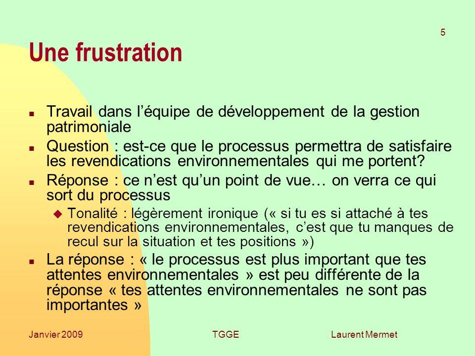 Laurent Mermet 5 Janvier 2009TGGE Une frustration n Travail dans léquipe de développement de la gestion patrimoniale n Question : est-ce que le processus permettra de satisfaire les revendications environnementales qui me portent.