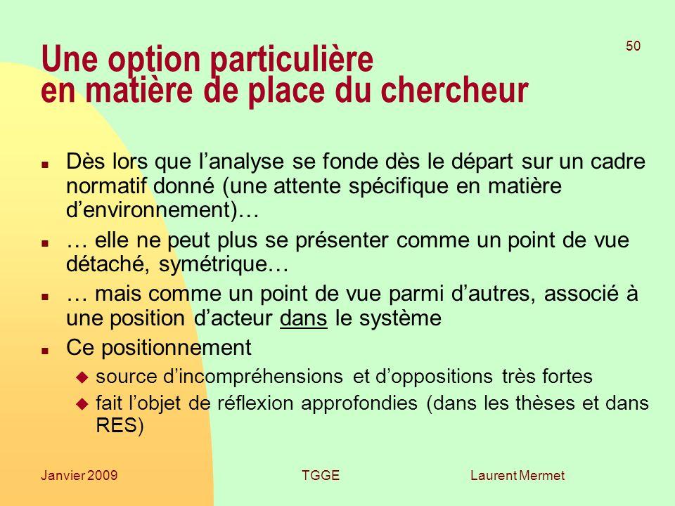 Laurent Mermet 50 Janvier 2009TGGE Une option particulière en matière de place du chercheur n Dès lors que lanalyse se fonde dès le départ sur un cadr