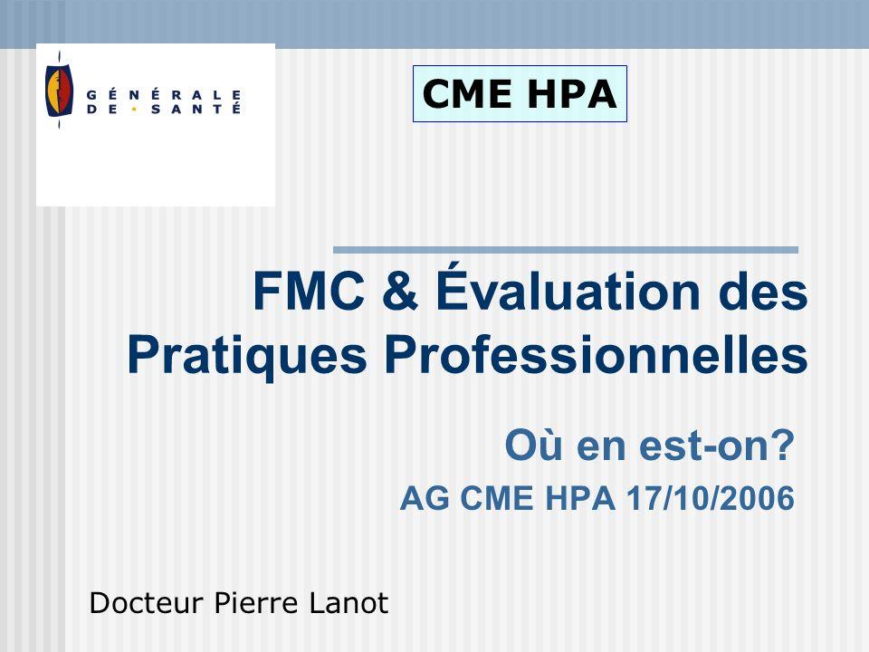 Où en est-on? AG CME HPA 17/10/2006 FMC & Évaluation des Pratiques Professionnelles CME HPA Docteur Pierre Lanot
