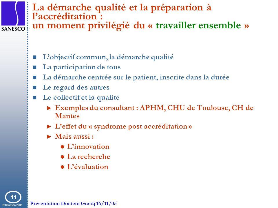 © Sanesco 2005 Présentation Docteur Guedj 16/11/05 11 La démarche qualité et la préparation à laccréditation : un moment privilégié du « travailler en