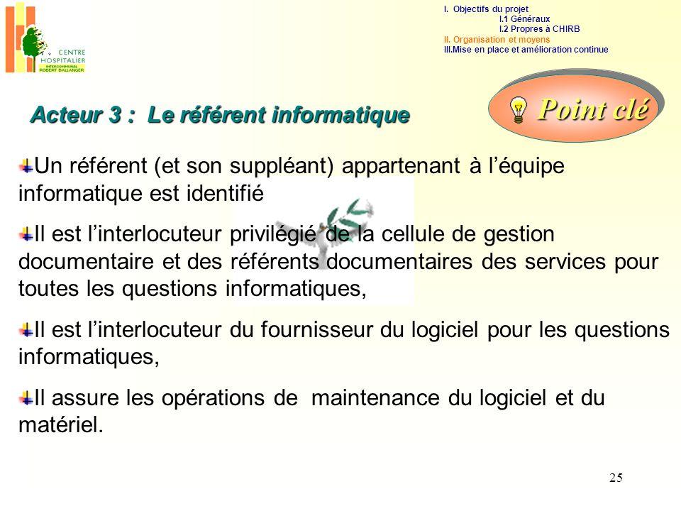 25 Acteur 3 : Le référent informatique Un référent (et son suppléant) appartenant à léquipe informatique est identifié Il est linterlocuteur privilégi