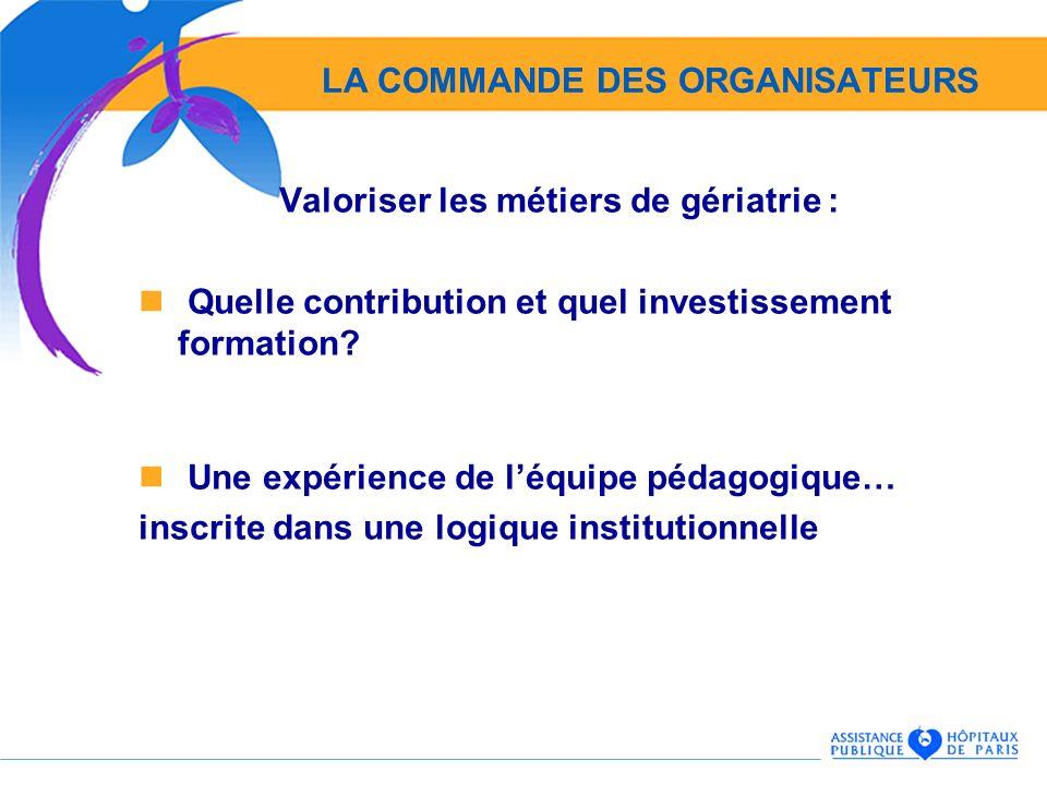 LA COMMANDE DES ORGANISATEURS Valoriser les métiers de gériatrie : Quelle contribution et quel investissement formation? Une expérience de léquipe péd