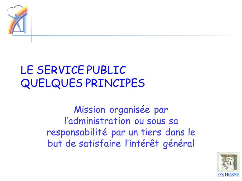 LE SERVICE PUBLIC QUELQUES PRINCIPES Mission organisée par ladministration ou sous sa responsabilité par un tiers dans le but de satisfaire lintérêt g