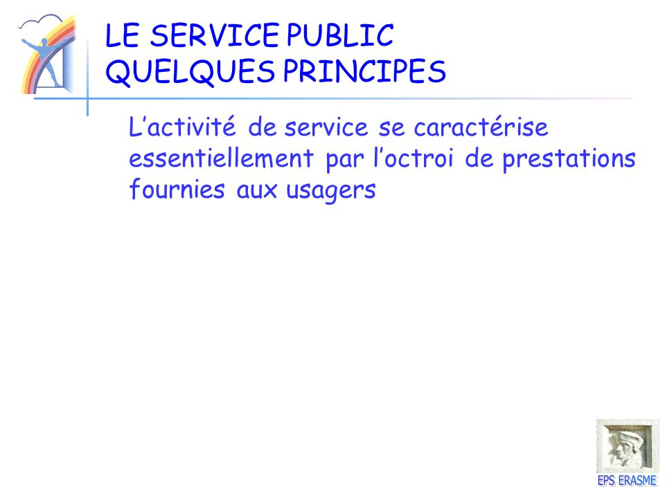 LE SERVICE PUBLIC QUELQUES PRINCIPES Lactivité de service se caractérise essentiellement par loctroi de prestations fournies aux usagers
