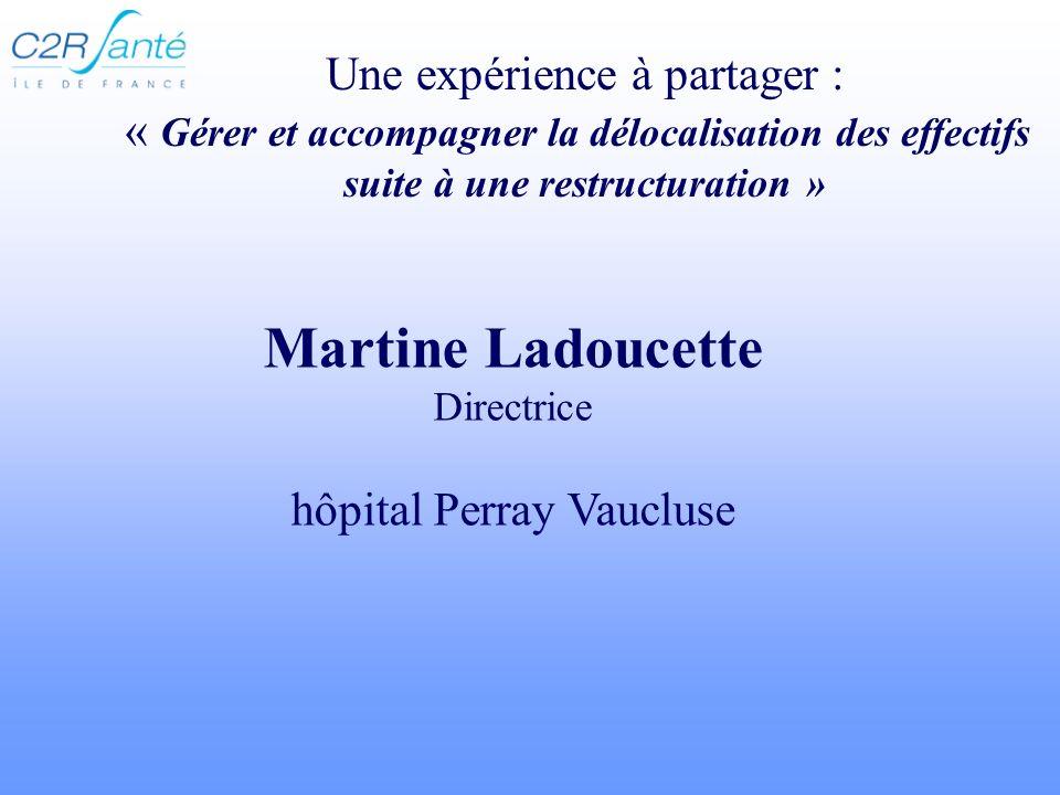 Martine Ladoucette Directrice hôpital Perray Vaucluse Une expérience à partager : « Gérer et accompagner la délocalisation des effectifs suite à une r