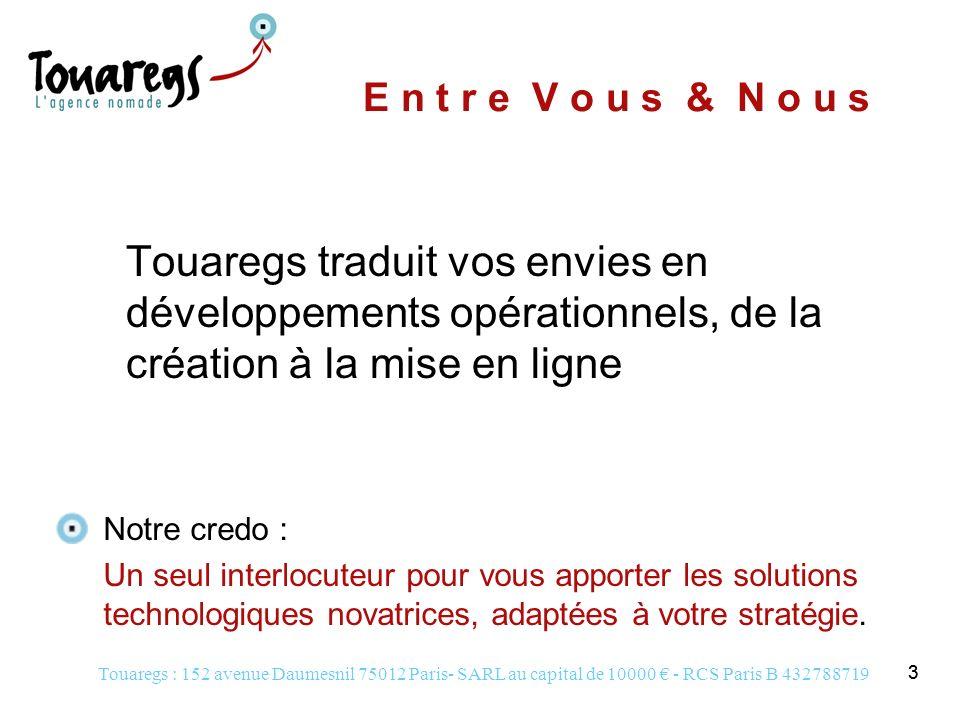 Touaregs : 152 avenue Daumesnil 75012 Paris- SARL au capital de 10000 - RCS Paris B 432788719 14 R é f é r e n c e s C l i e n t s Clients IAB www.iabfrance.com Ordre des Experts Comptables dIle de France www.oec-paris.fr Libération www.liberation.fr/stval2003 Objectifs Assurer la maintenance et la mise à jour de ce site de contenu Créer un extranet offrant de nouveaux services Permettre aux amoureux de la St Valentin de passer et retrouver les petites annonces de Libé sur le net Actions Hébergement et webmastering Élaboration technique et graphique Webmastering délégué Gestion de la newsletter Conseil, formation et animation de conférences Réalisation du mini-site Objets publicitaires e-coeur Nouveau site Espace Libération en cours de réalisation gagné en 2004