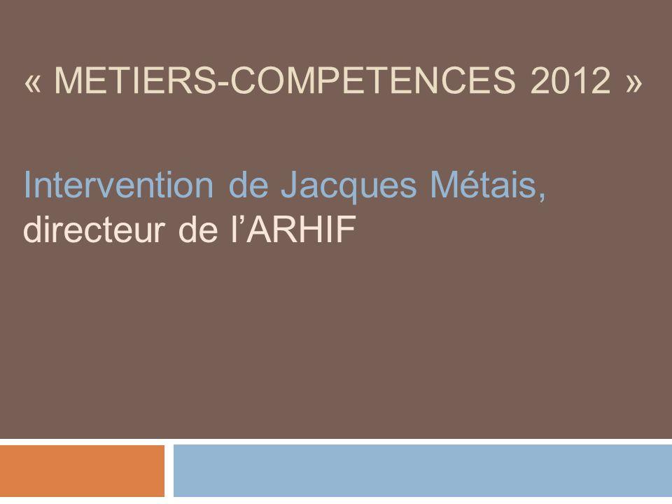 « METIERS-COMPETENCES 2012 » Intervention de Jacques Métais, directeur de lARHIF