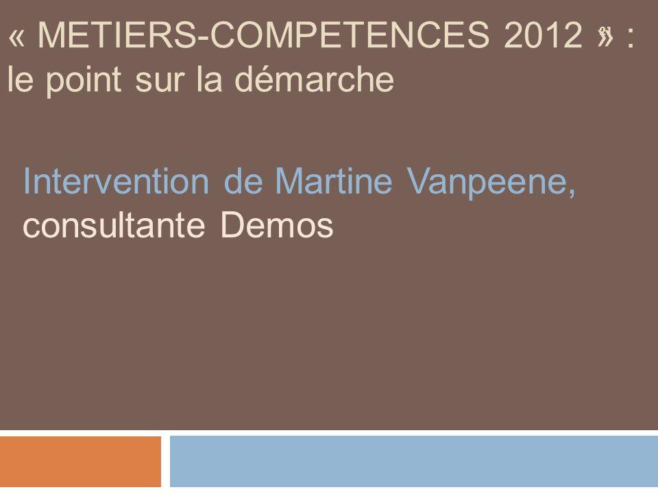 21 « METIERS-COMPETENCES 2012 » : le point sur la démarche Intervention de Martine Vanpeene, consultante Demos