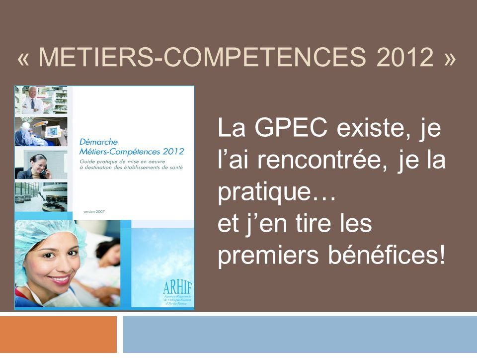 « METIERS-COMPETENCES 2012 » La GPEC existe, je lai rencontrée, je la pratique… et jen tire les premiers bénéfices!