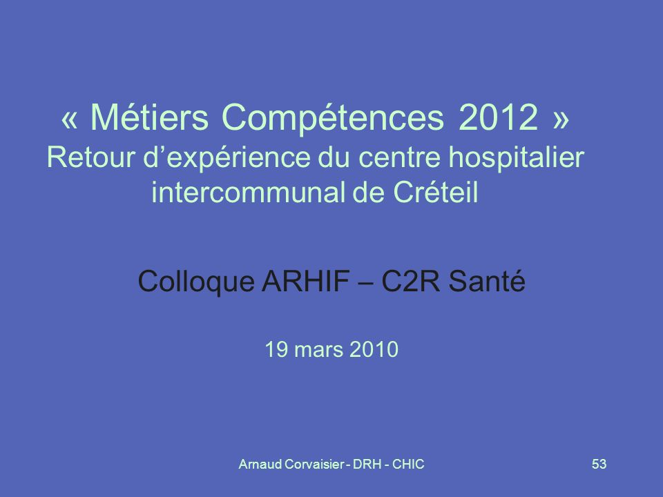 Arnaud Corvaisier - DRH - CHIC53 « Métiers Compétences 2012 » Retour dexpérience du centre hospitalier intercommunal de Créteil Colloque ARHIF – C2R S
