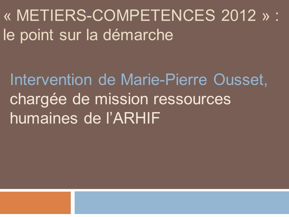 « METIERS-COMPETENCES 2012 » : le point sur la démarche Intervention de Marie-Pierre Ousset, chargée de mission ressources humaines de lARHIF