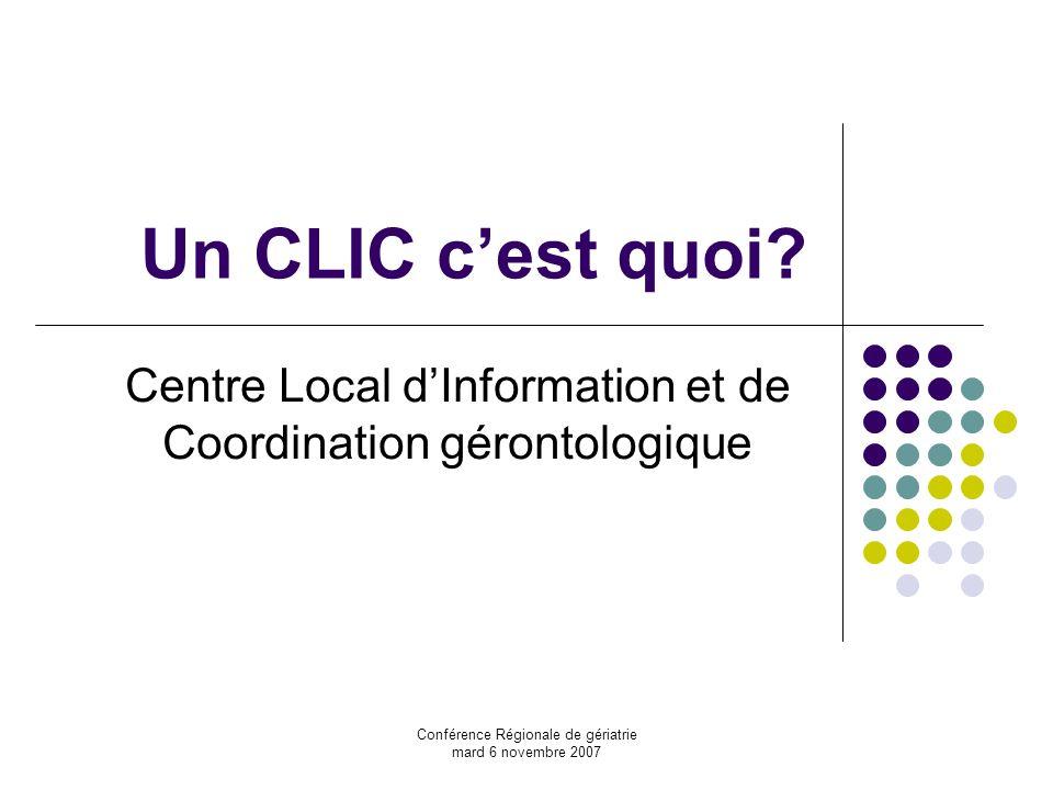 Conférence Régionale de gériatrie mard 6 novembre 2007 Un CLIC cest quoi? Centre Local dInformation et de Coordination gérontologique