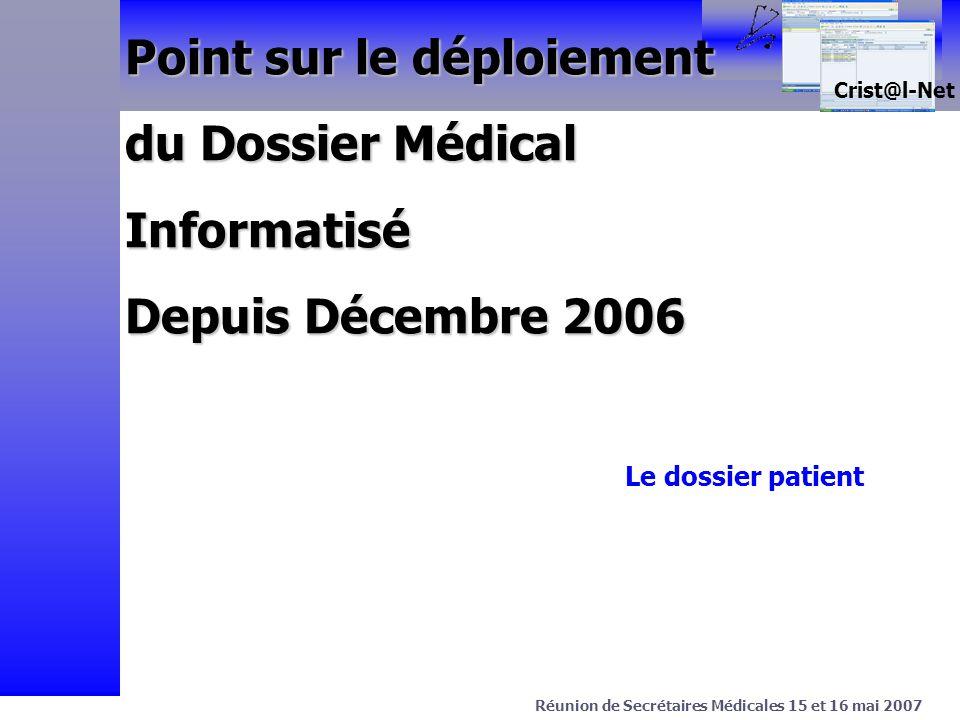 > Projet C.Net Avril 2003 Crist@l-Net Réunion de Secrétaires Médicales 15 et 16 mai 2007 Point sur le déploiement du Dossier Médical Informatisé Depuis Décembre 2006 Le dossier patient