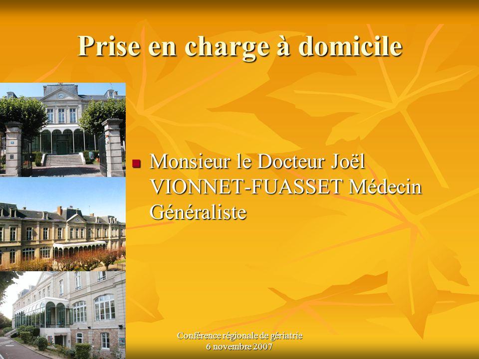 Conférence régionale de gériatrie 6 novembre 2007 Prise en charge à domicile Monsieur le Docteur Joël VIONNET-FUASSET Médecin Généraliste Monsieur le