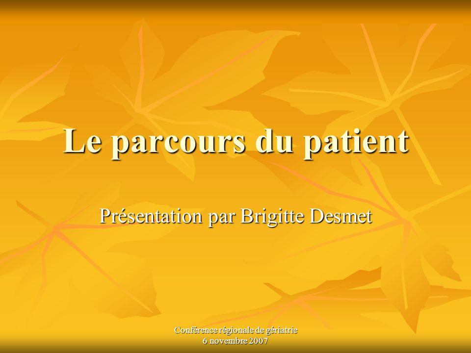 Conférence régionale de gériatrie 6 novembre 2007 Le parcours du patient Présentation par Brigitte Desmet