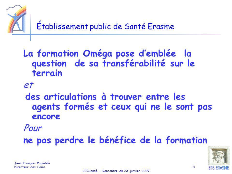 C2RSanté - Rencontre du 23 janvier 2009 Jean François Popielski Directeur des Soins3 Établissement public de Santé Erasme La formation Oméga pose demb