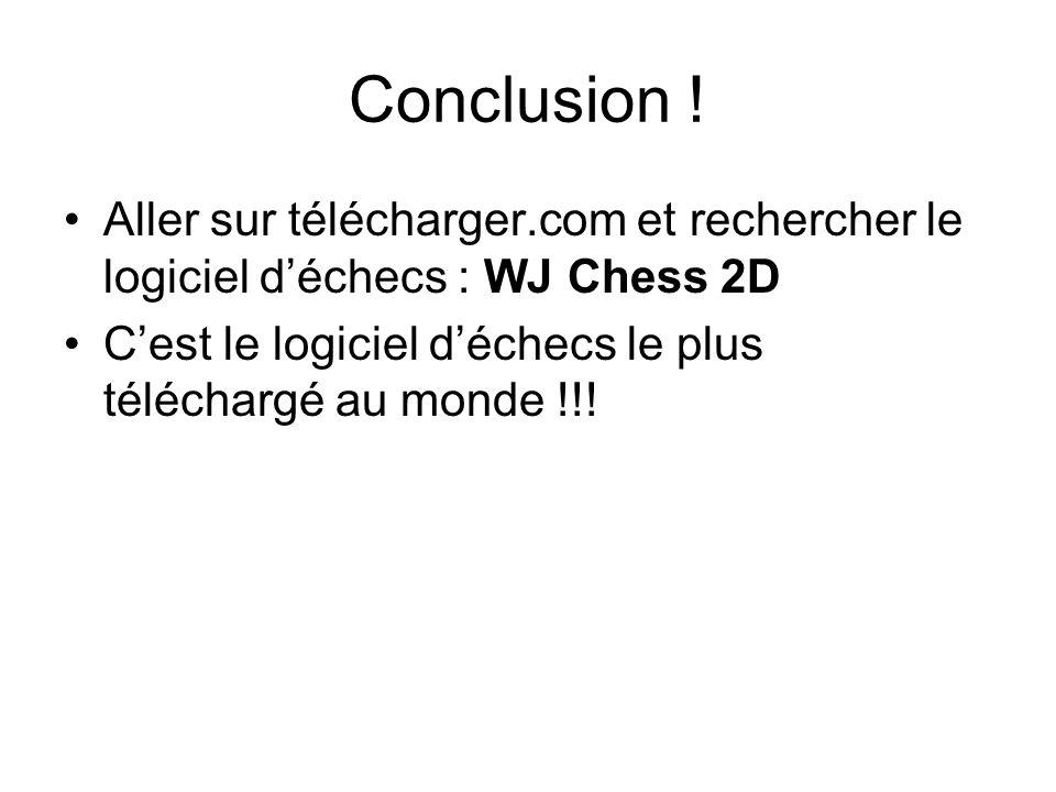 Conclusion ! Aller sur télécharger.com et rechercher le logiciel déchecs : WJ Chess 2D Cest le logiciel déchecs le plus téléchargé au monde !!!