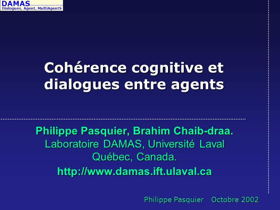 DAMAS Dialogues, Agent, MultiAgentS ……………………… Philippe Pasquier Octobre 2002 Cohérence cognitive et dialogues entre agents Philippe Pasquier, Brahim C