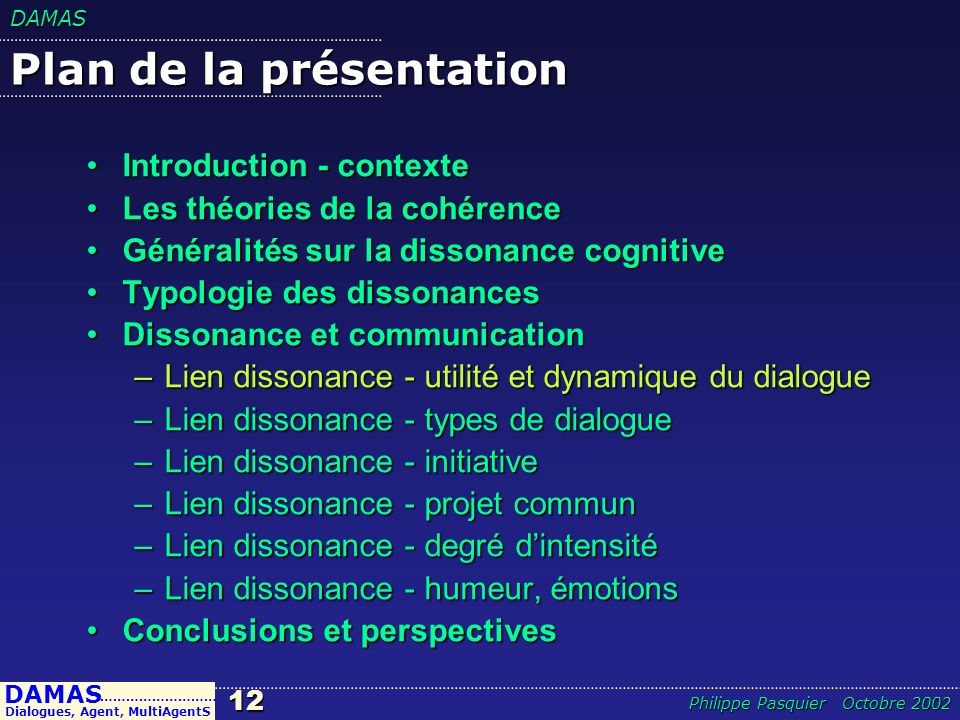 DAMAS12 DAMAS Dialogues, Agent, MultiAgentS ……………………… Philippe Pasquier Octobre 2002 Plan de la présentation Introduction - contexteIntroduction - con