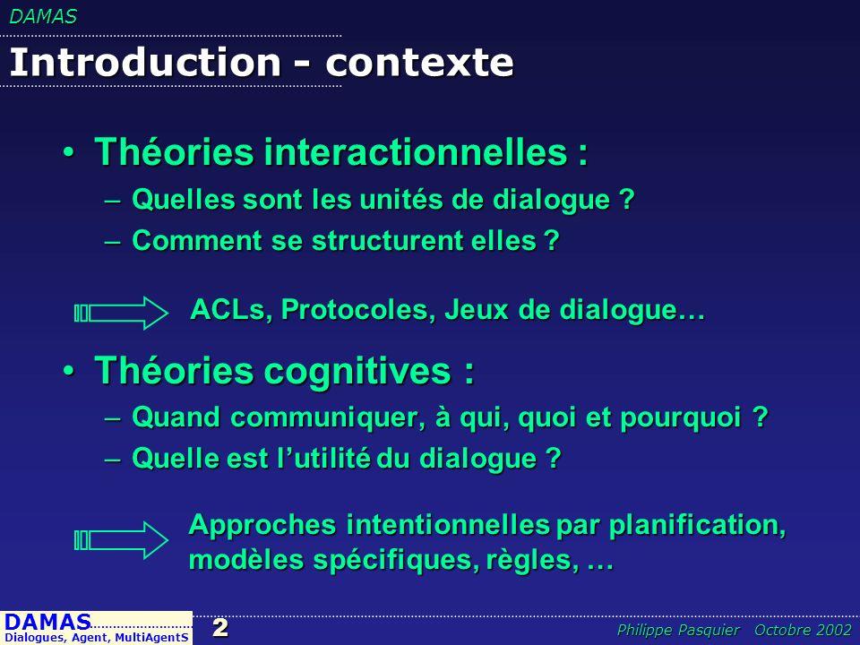 DAMAS3 DAMAS Dialogues, Agent, MultiAgentS ……………………… Philippe Pasquier Octobre 2002 Introduction - contexte Aspects syntaxiques satisfaisantsAspects syntaxiques satisfaisants –ACLs, Protocoles, Jeux de dialogue… Aspects sémantiques satisfaisantsAspects sémantiques satisfaisants –Jeux de dialogue (engagements) Aspects pragmatiques :Aspects pragmatiques : –Aspects conventionnel : Jeux de dialogue –Aspects cognitifs : .