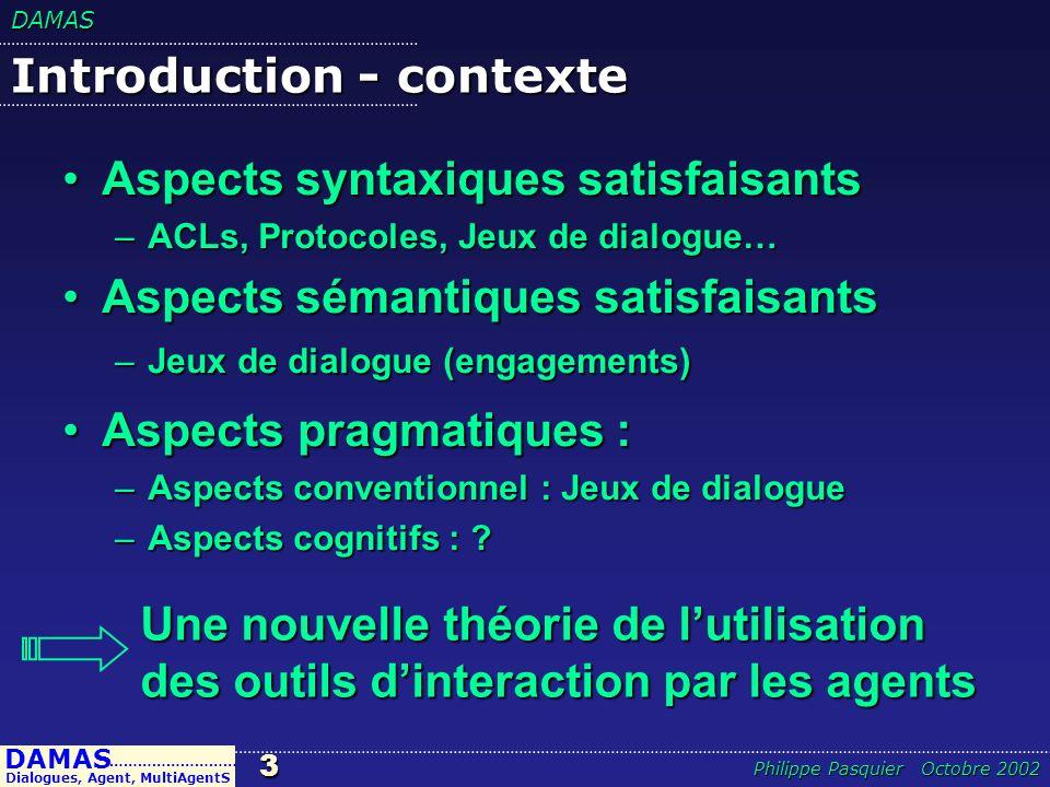 DAMAS24 DAMAS Dialogues, Agent, MultiAgentS ……………………… Philippe Pasquier Octobre 2002 Lien dissonance – humeur/émotions Lien directe entre le taux de consonance et lhumeur, la satisfaction, le confort psychologique:Lien directe entre le taux de consonance et lhumeur, la satisfaction, le confort psychologique: –Consonance : –Consonance : –Gain de consonance : soulagement, sourire… –Dissonance : –Dissonance : –Gain de dissonance : découragement, colère, douleur, moue… –Peur, apréhension dune dissonance ou dune mauvaise résolution…