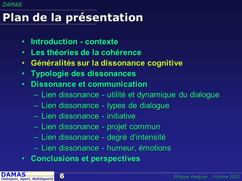 DAMAS6 DAMAS Dialogues, Agent, MultiAgentS ……………………… Philippe Pasquier Octobre 2002 Plan de la présentation Introduction - contexteIntroduction - cont