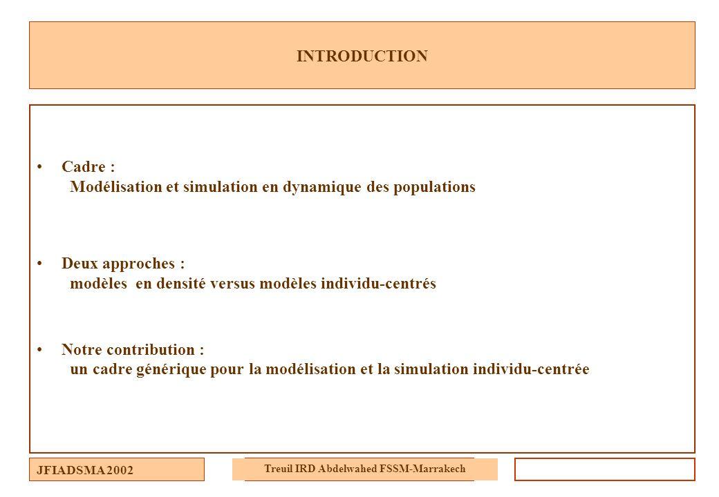 JFIADSMA 2002 Treuil IRD Abdelwahed FSSM-Marrakech INTRODUCTION Cadre : Modélisation et simulation en dynamique des populations Deux approches : modèl