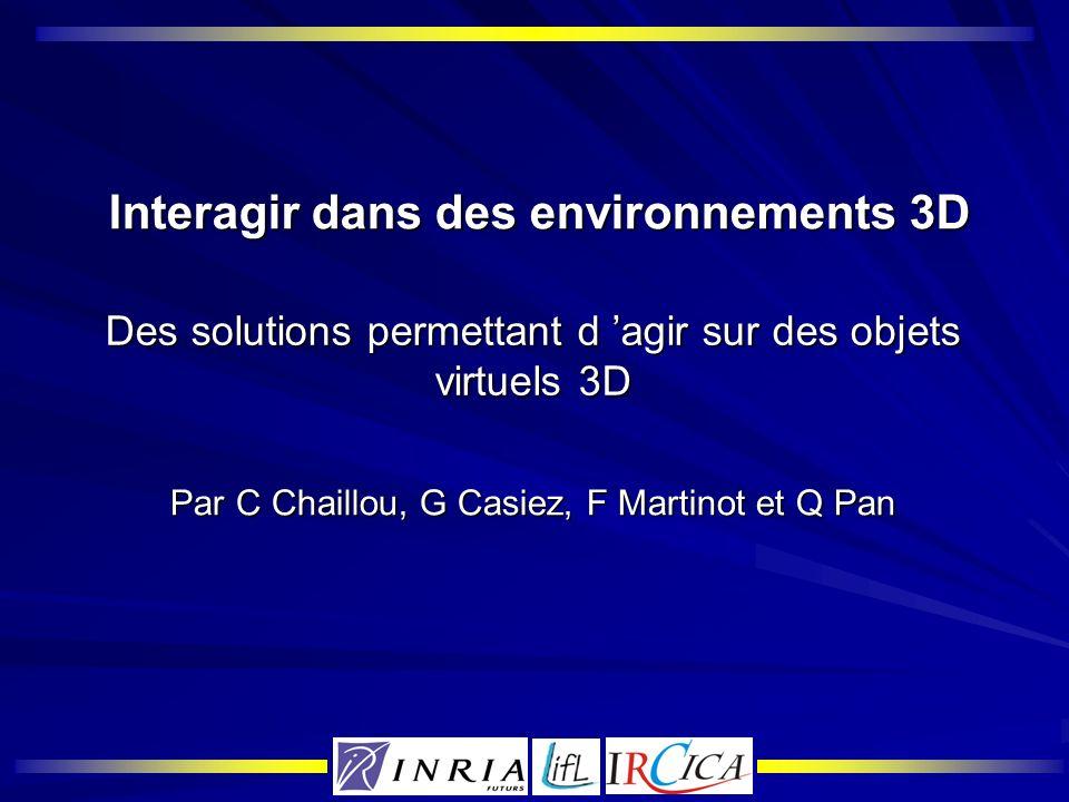Interagir dans des environnements 3D Interagir dans des environnements 3D Des solutions permettant d agir sur des objets virtuels 3D Par C Chaillou, G