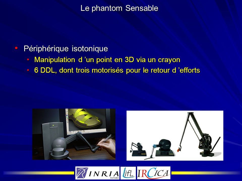 Le phantom Sensable Périphérique isotonique Périphérique isotonique Manipulation d un point en 3D via un crayonManipulation d un point en 3D via un cr