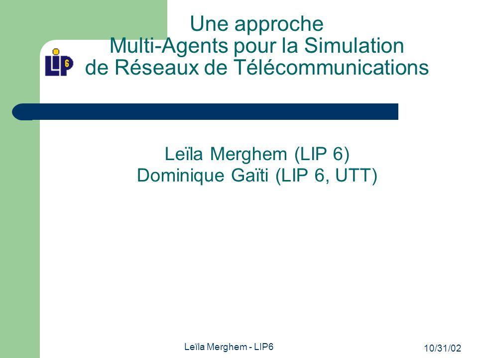 10/31/02 Leïla Merghem - LIP6 Une approche Multi-Agents pour la Simulation de Réseaux de Télécommunications Leïla Merghem (LIP 6) Dominique Gaïti (LIP 6, UTT)