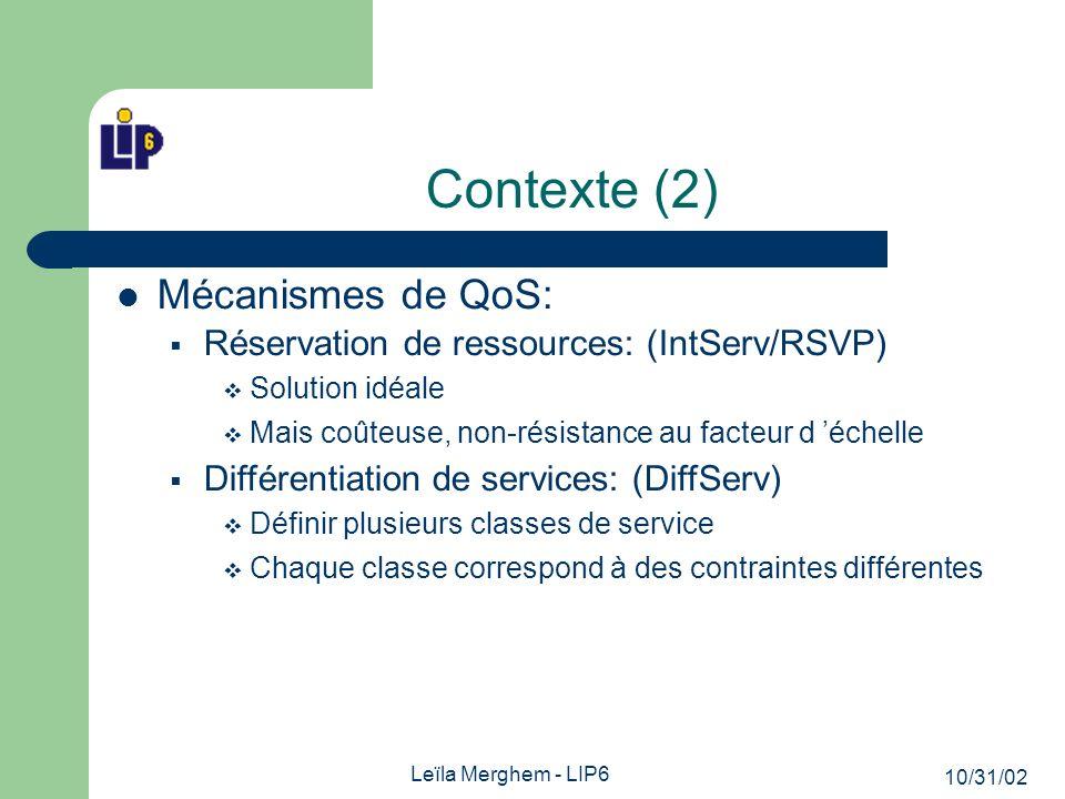 10/31/02 Leïla Merghem - LIP6 Contexte (2) Mécanismes de QoS: Réservation de ressources: (IntServ/RSVP) Solution idéale Mais coûteuse, non-résistance au facteur d échelle Différentiation de services: (DiffServ) Définir plusieurs classes de service Chaque classe correspond à des contraintes différentes