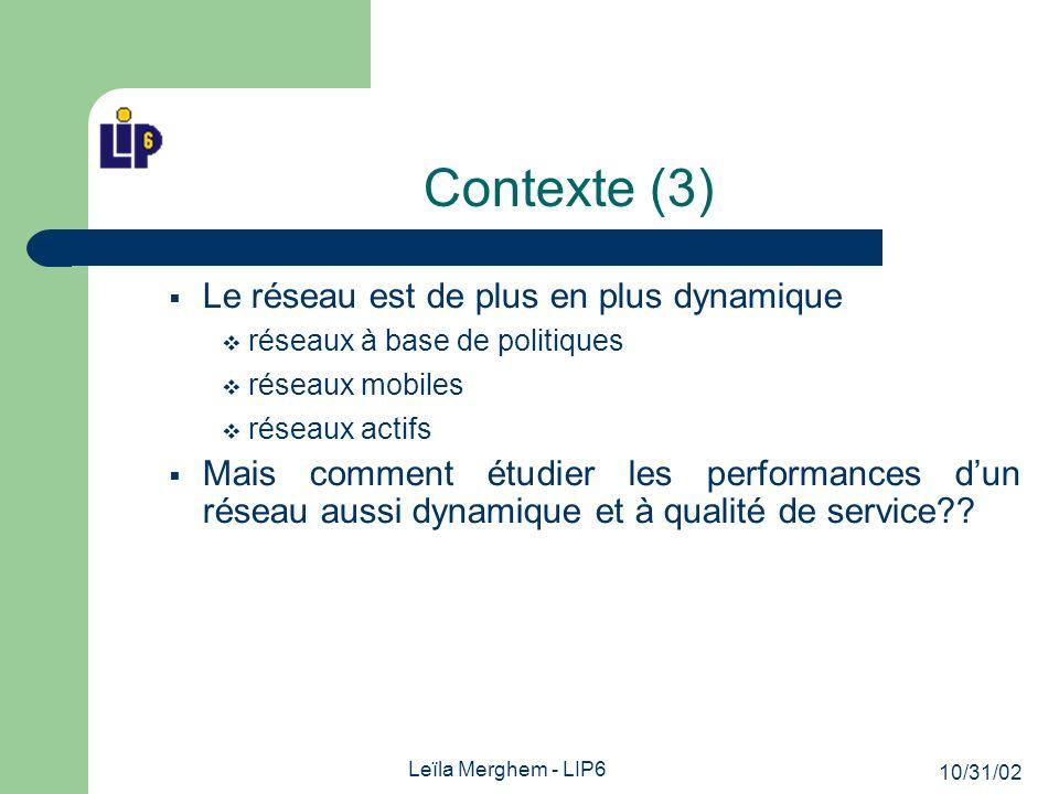 10/31/02 Leïla Merghem - LIP6 Contexte (3) Le réseau est de plus en plus dynamique réseaux à base de politiques réseaux mobiles réseaux actifs Mais comment étudier les performances dun réseau aussi dynamique et à qualité de service