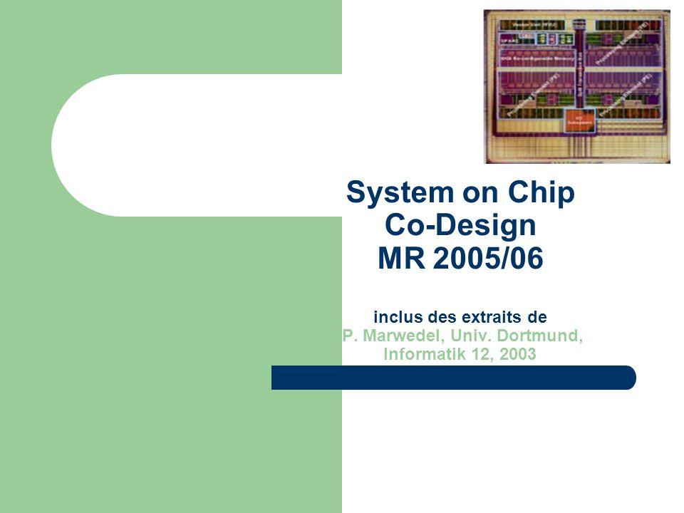 System on Chip Co-Design MR 2005/06 inclus des extraits de P. Marwedel, Univ. Dortmund, Informatik 12, 2003