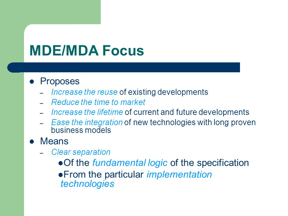 MDE/MDA Focus Proposes – Increase the reuse of existing developments – Reduce the time to market – Increase the lifetime of current and future develop