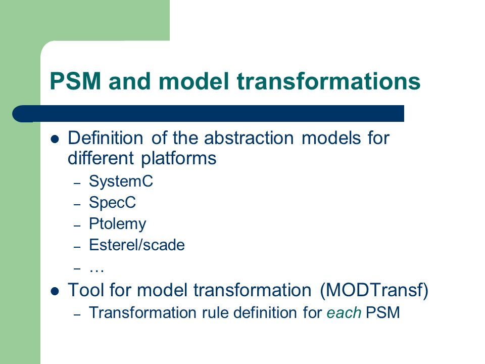 PSM and model transformations Definition of the abstraction models for different platforms – SystemC – SpecC – Ptolemy – Esterel/scade – … Tool for mo
