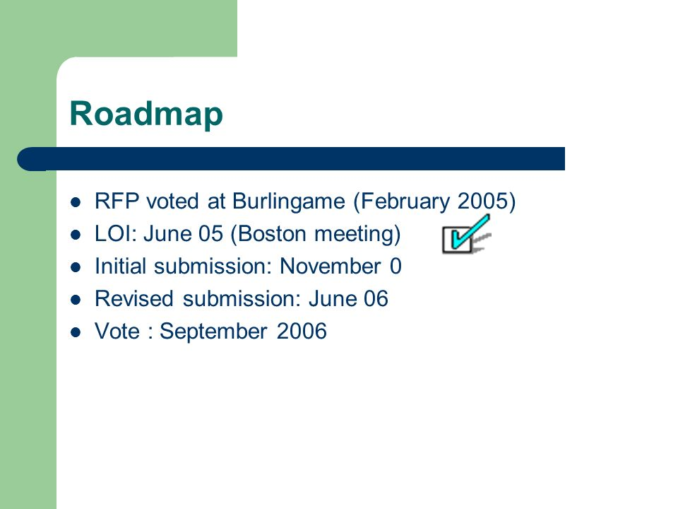 Roadmap RFP voted at Burlingame (February 2005) LOI: June 05 (Boston meeting) Initial submission: November 0 Revised submission: June 06 Vote : Septem