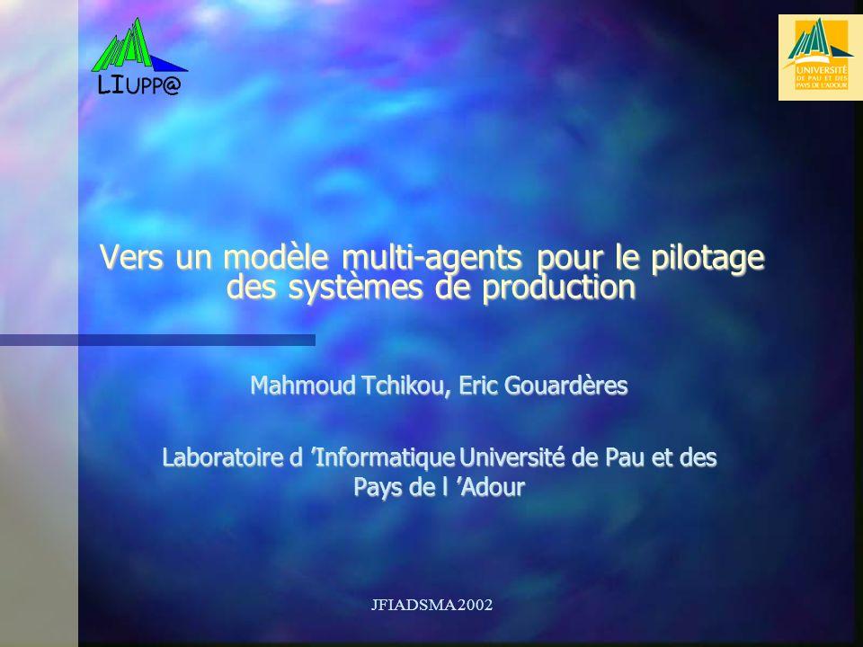JFIADSMA 2002 Vers un modèle multi-agents pour le pilotage des systèmes de production Mahmoud Tchikou, Eric Gouardères Laboratoire d Informatique Université de Pau et des Pays de l Adour