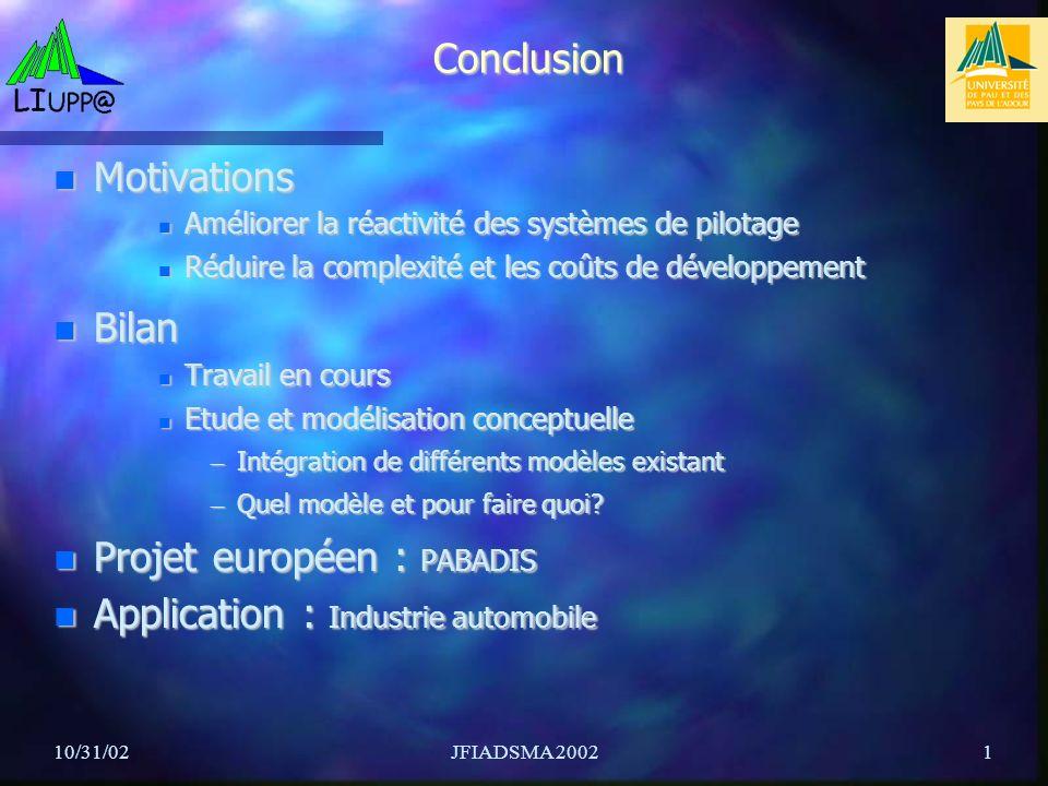 10/31/02JFIADSMA 20021 Conclusion Motivations Motivations Améliorer la réactivité des systèmes de pilotage Améliorer la réactivité des systèmes de pilotage Réduire la complexité et les coûts de développement Réduire la complexité et les coûts de développement Bilan Bilan Travail en cours Travail en cours Etude et modélisation conceptuelle Etude et modélisation conceptuelle – Intégration de différents modèles existant – Quel modèle et pour faire quoi.