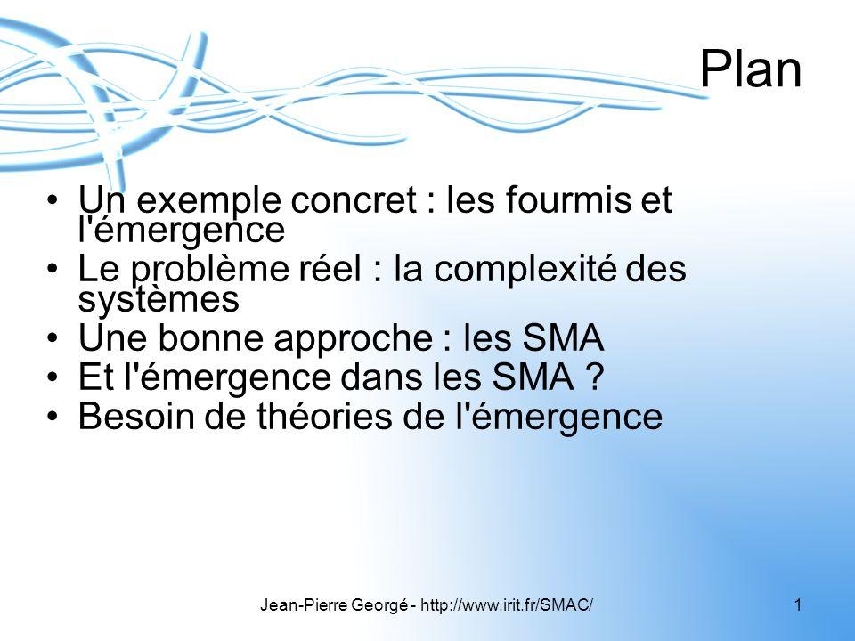 Jean-Pierre Georgé - http://www.irit.fr/SMAC/1 Plan Un exemple concret : les fourmis et l'émergence Le problème réel : la complexité des systèmes Une