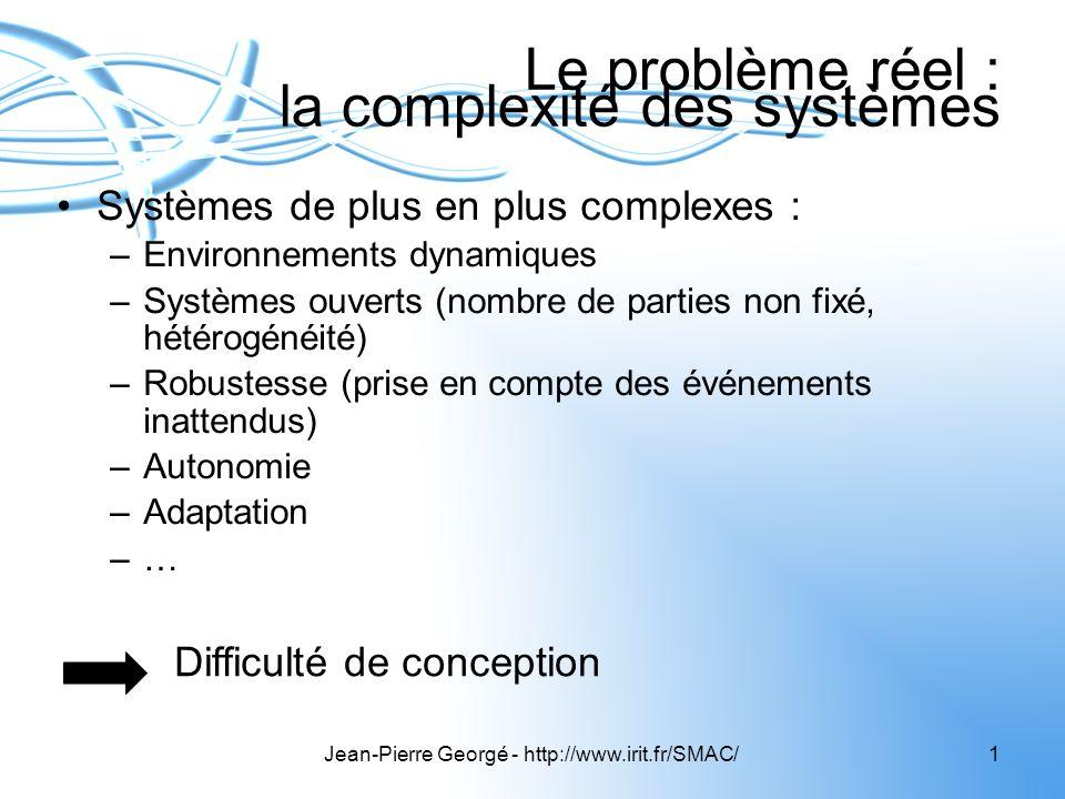 Jean-Pierre Georgé - http://www.irit.fr/SMAC/1 Le problème réel : la complexité des systèmes Systèmes de plus en plus complexes : –Environnements dyna