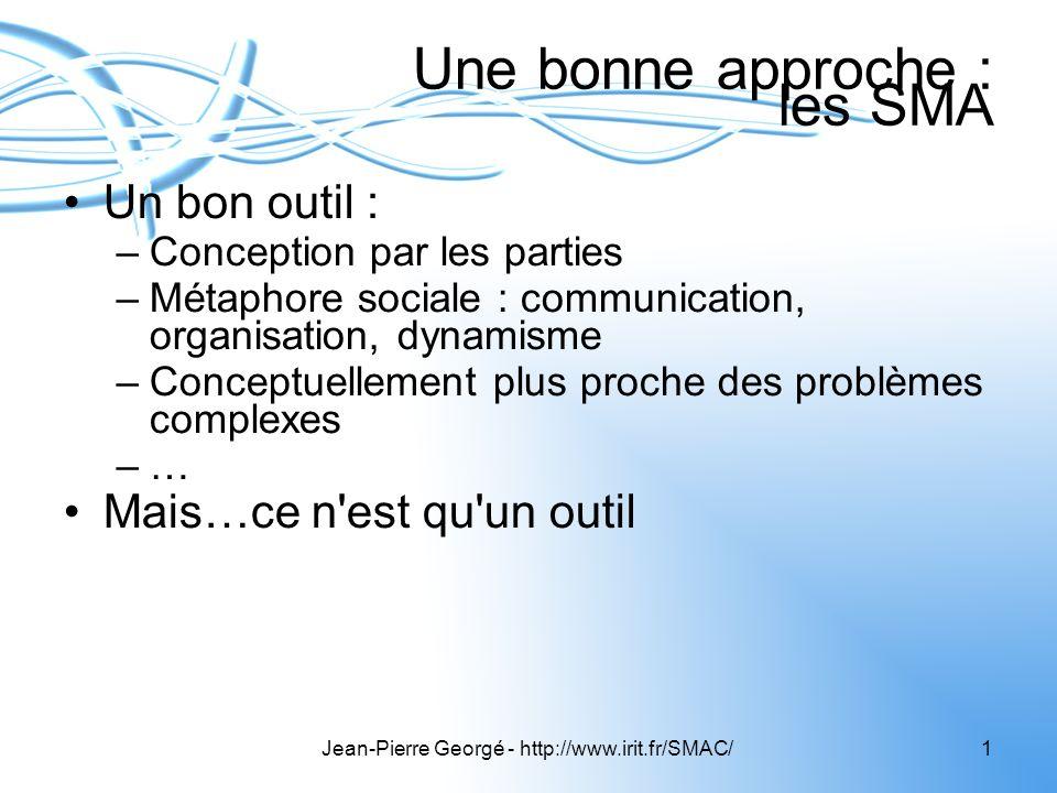 Jean-Pierre Georgé - http://www.irit.fr/SMAC/1 Une bonne approche : les SMA Un bon outil : –Conception par les parties –Métaphore sociale : communicat