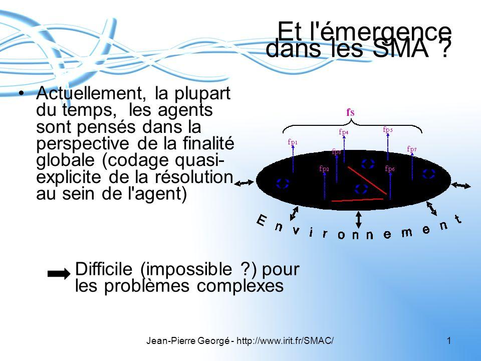 Jean-Pierre Georgé - http://www.irit.fr/SMAC/1 Et l'émergence dans les SMA ? Actuellement, la plupart du temps, les agents sont pensés dans la perspec