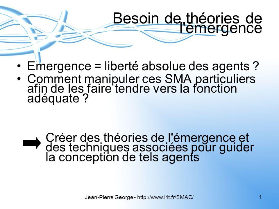 Jean-Pierre Georgé - http://www.irit.fr/SMAC/1 Besoin de théories de l'émergence Emergence = liberté absolue des agents ? Comment manipuler ces SMA pa