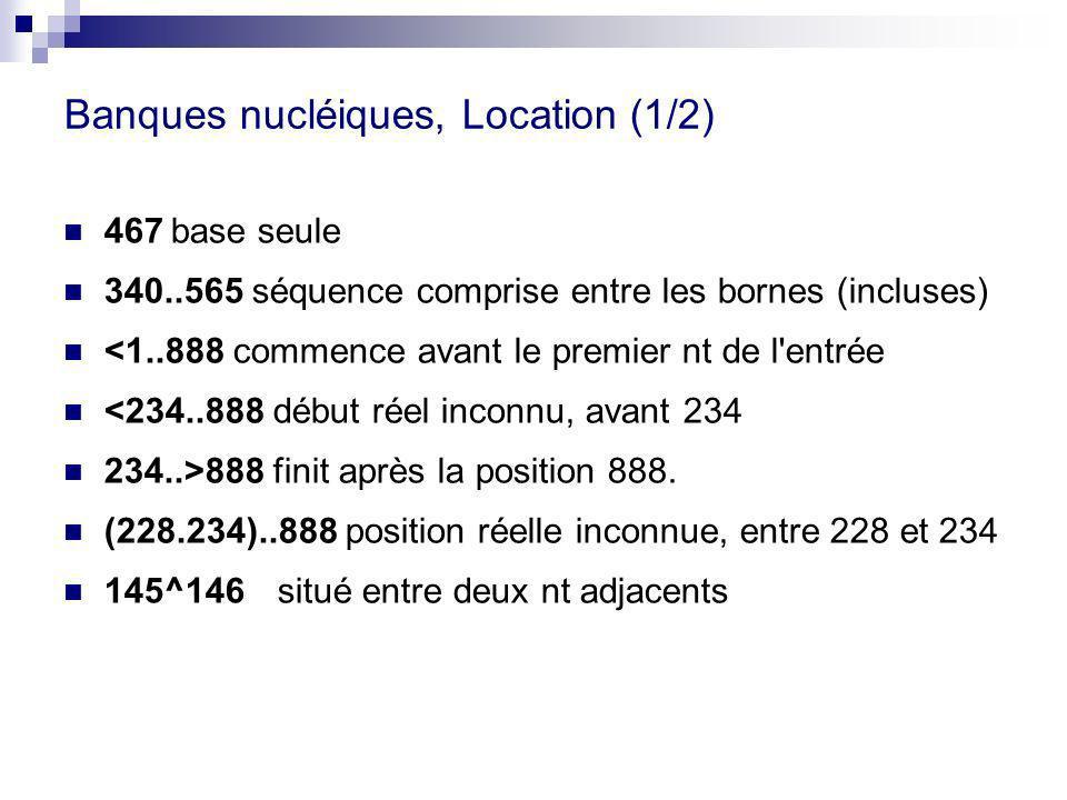 Banques nucléiques, Location (1/2) 467base seule 340..565 séquence comprise entre les bornes (incluses) <1..888 commence avant le premier nt de l entrée <234..888 début réel inconnu, avant 234 234..>888 finit après la position 888.