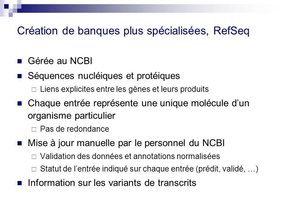 Création de banques plus spécialisées, RefSeq Gérée au NCBI Séquences nucléiques et protéiques Liens explicites entre les gènes et leurs produits Chaq