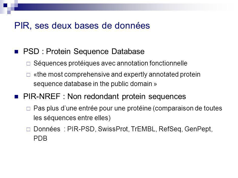 PIR, ses deux bases de données PSD : Protein Sequence Database Séquences protéiques avec annotation fonctionnelle «the most comprehensive and expertly annotated protein sequence database in the public domain » PIR-NREF : Non redondant protein sequences Pas plus dune entrée pour une protéine (comparaison de toutes les séquences entre elles) Données : PIR-PSD, SwissProt, TrEMBL, RefSeq, GenPept, PDB